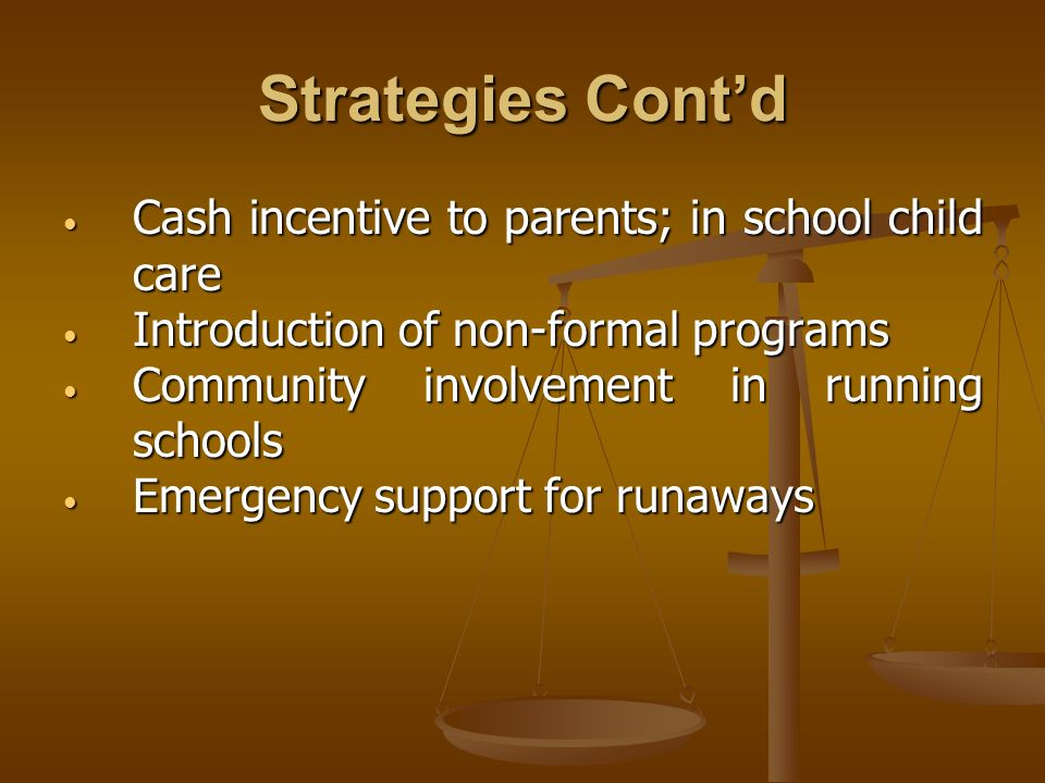 Strategies Contd Cash incentive to parents; in school child care Cash incentive to parents; in school child care Introduction of non-formal programs Introduction of non-formal programs Community involvement in running schools Community involvement in running schools Emergency support for runaways Emergency support for runaways