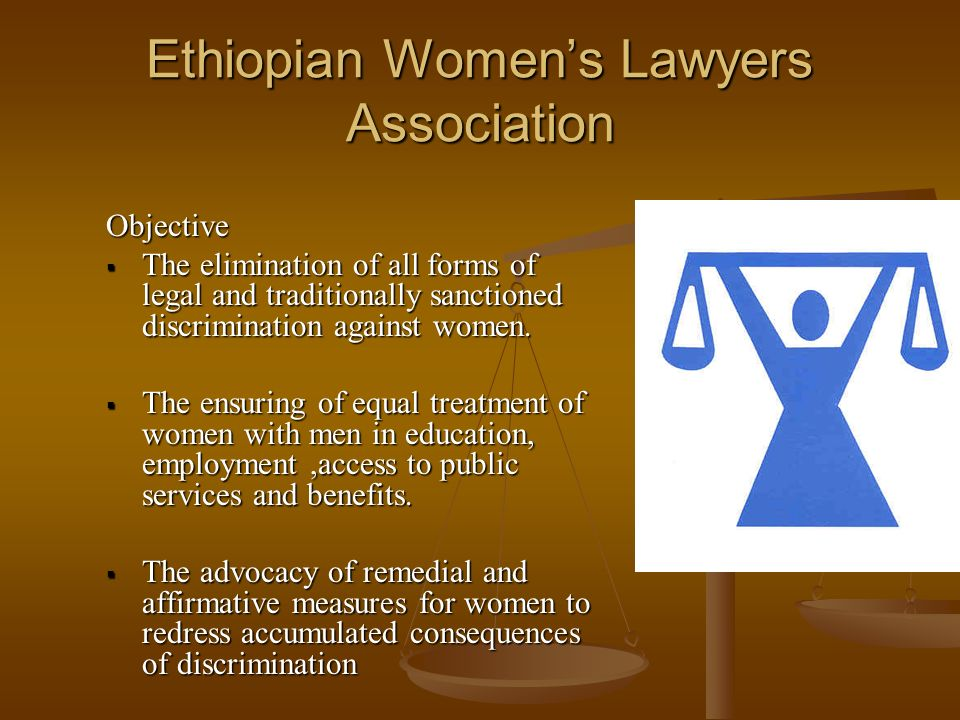 Ethiopian Womens Lawyers Association Objective The elimination of all forms of legal and traditionally sanctioned discrimination against women.