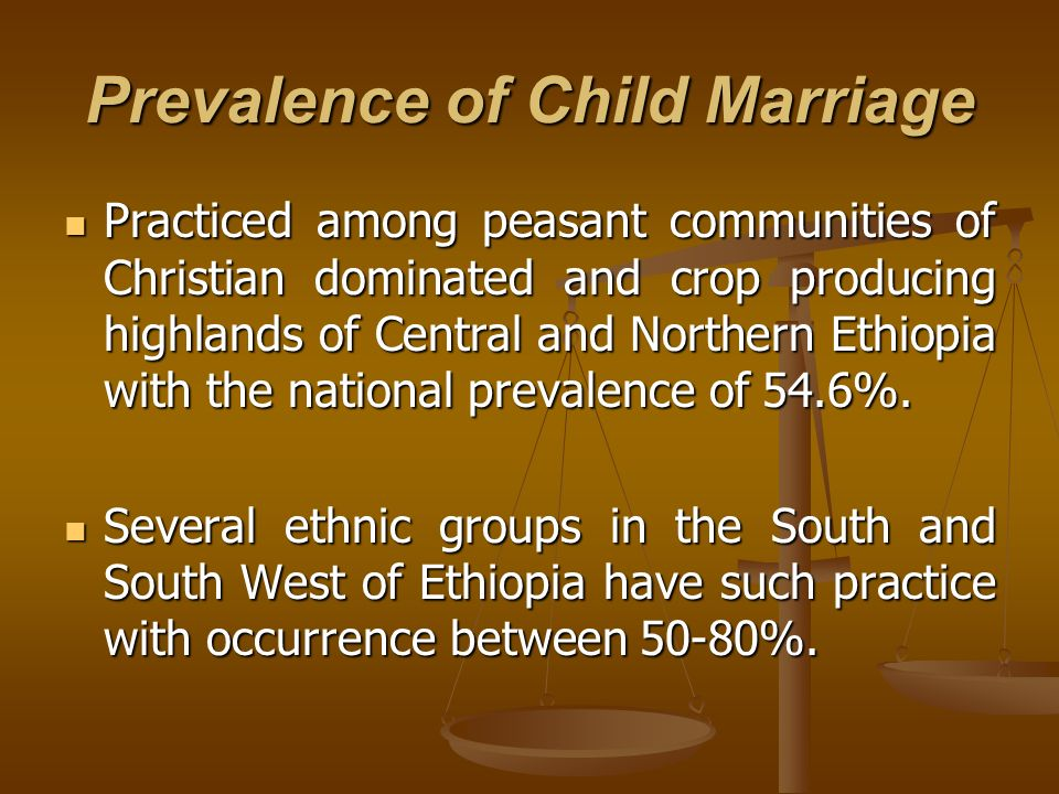 Prevalence of Child Marriage Practiced among peasant communities of Christian dominated and crop producing highlands of Central and Northern Ethiopia with the national prevalence of 54.6%.