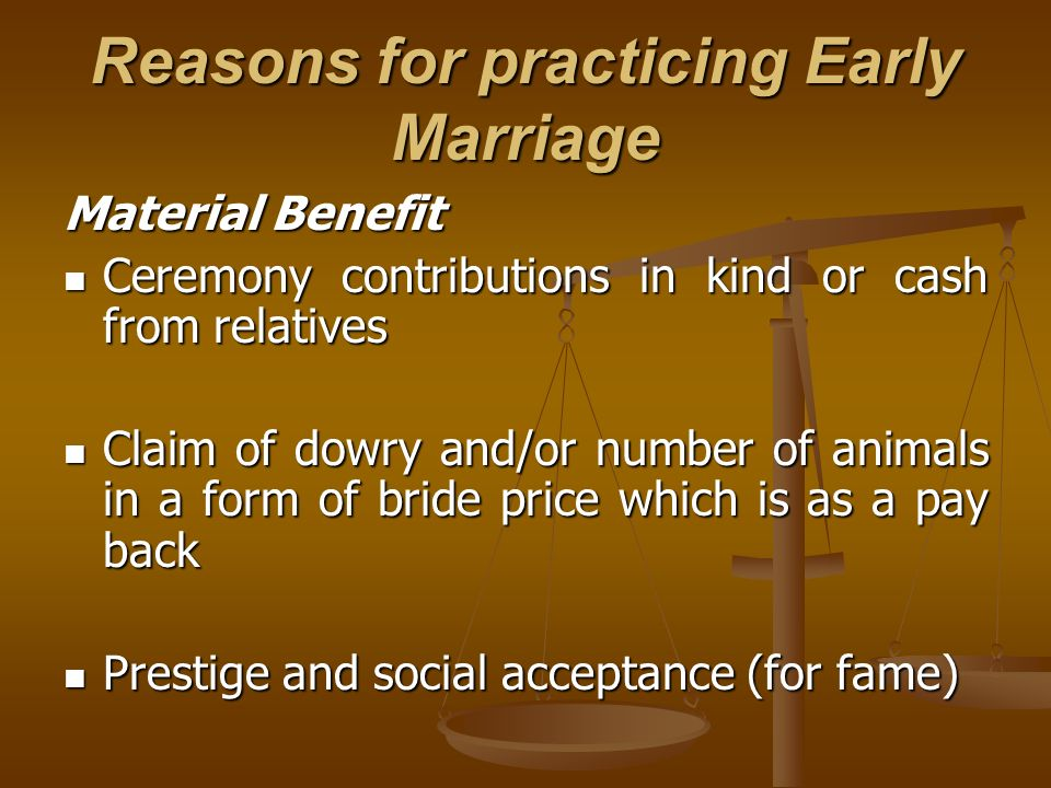 Reasons for practicing Early Marriage Material Benefit Ceremony contributions in kind or cash from relatives Ceremony contributions in kind or cash from relatives Claim of dowry and/or number of animals in a form of bride price which is as a pay back Claim of dowry and/or number of animals in a form of bride price which is as a pay back Prestige and social acceptance (for fame) Prestige and social acceptance (for fame)