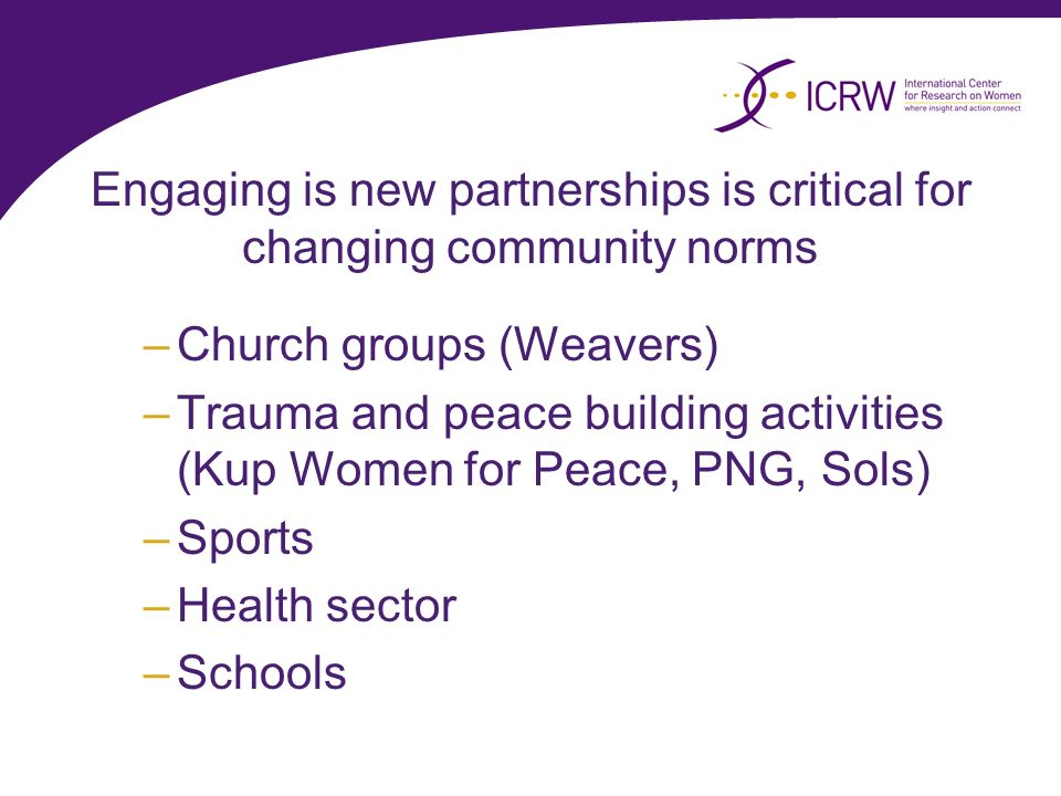 Engaging is new partnerships is critical for changing community norms –Church groups (Weavers) –Trauma and peace building activities (Kup Women for Pe