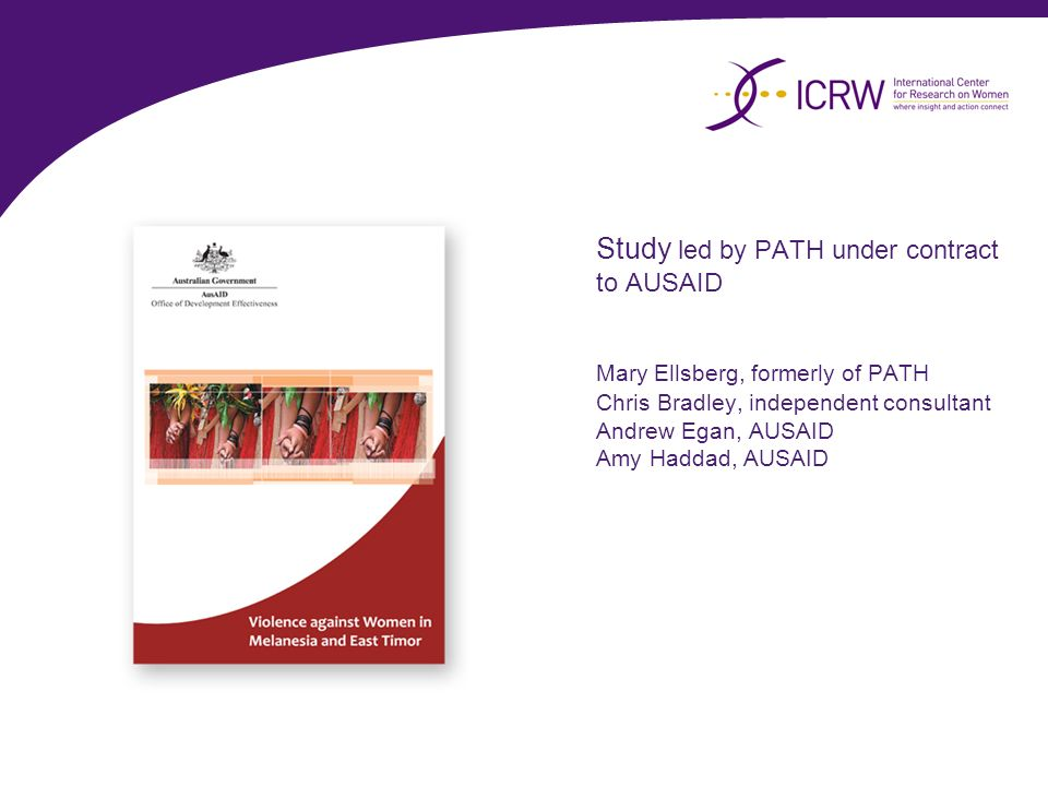 Study led by PATH under contract to AUSAID Mary Ellsberg, formerly of PATH Chris Bradley, independent consultant Andrew Egan, AUSAID Amy Haddad, AUSAI
