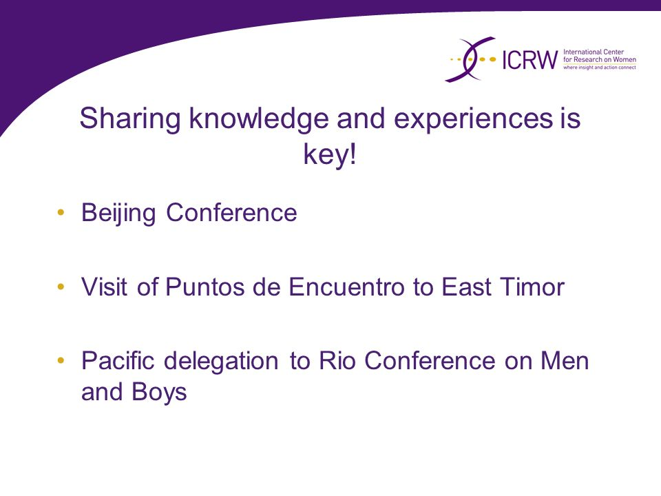 Sharing knowledge and experiences is key! Beijing Conference Visit of Puntos de Encuentro to East Timor Pacific delegation to Rio Conference on Men an