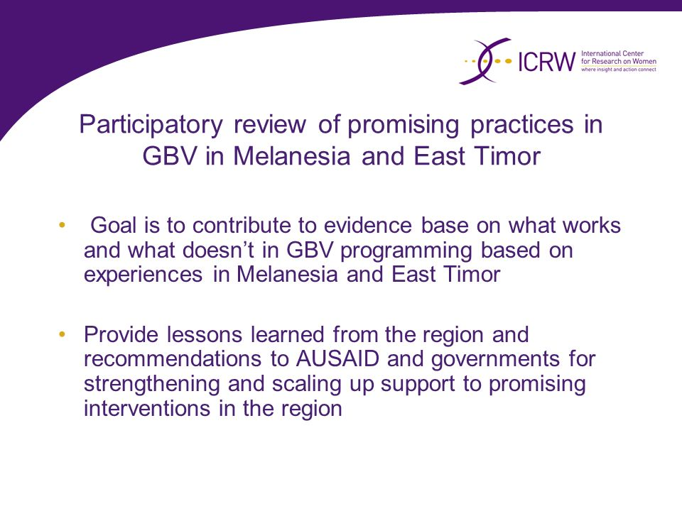 Participatory review of promising practices in GBV in Melanesia and East Timor Goal is to contribute to evidence base on what works and what doesnt in