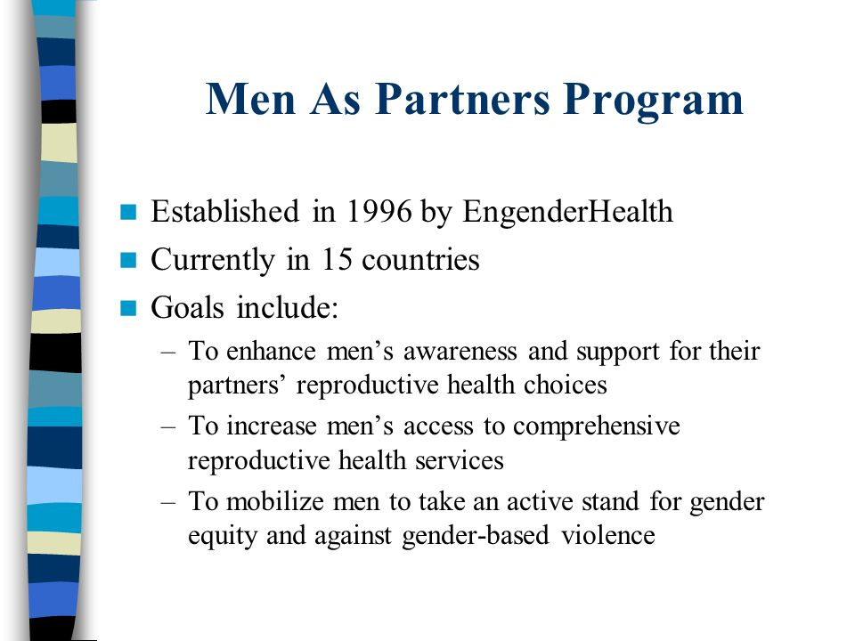 Men As Partners Program Established in 1996 by EngenderHealth Currently in 15 countries Goals include: –To enhance mens awareness and support for thei
