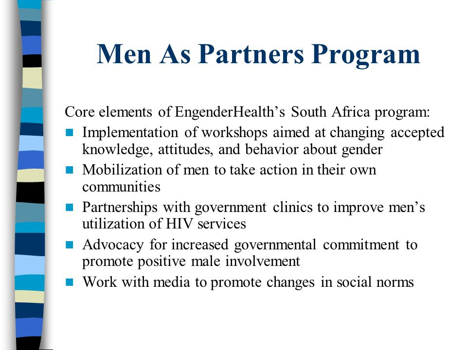 Men As Partners Program Core elements of EngenderHealths South Africa program: Implementation of workshops aimed at changing accepted knowledge, attit