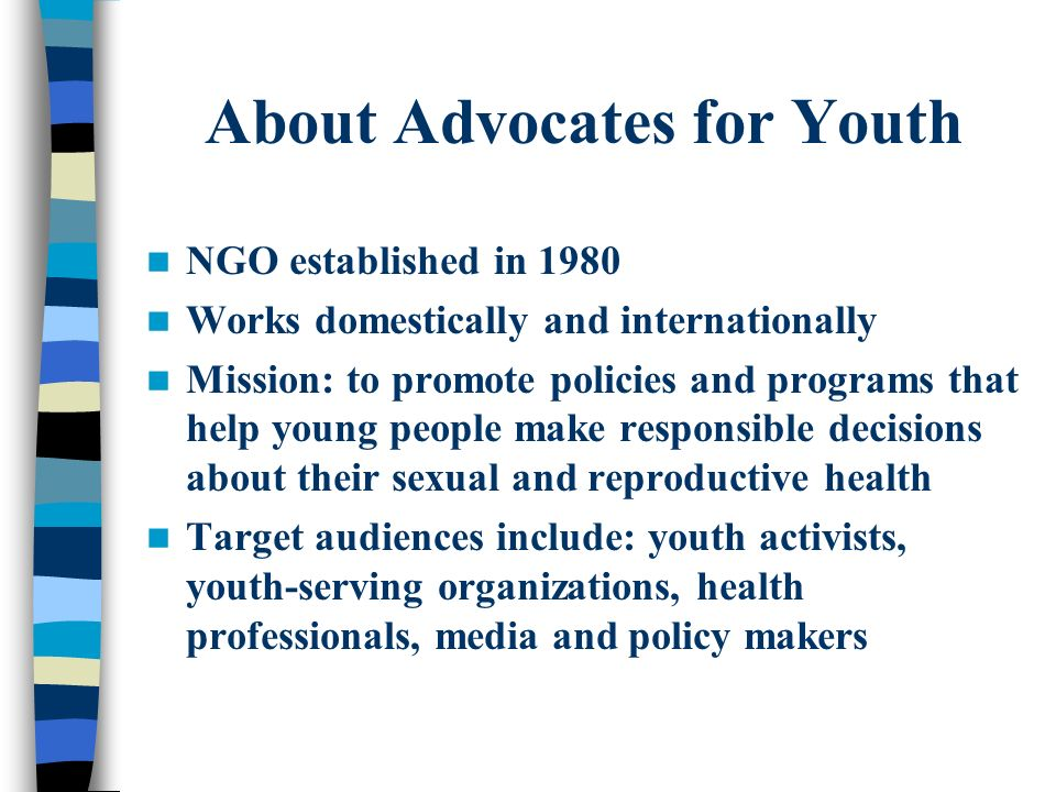 About Advocates for Youth NGO established in 1980 Works domestically and internationally Mission: to promote policies and programs that help young peo