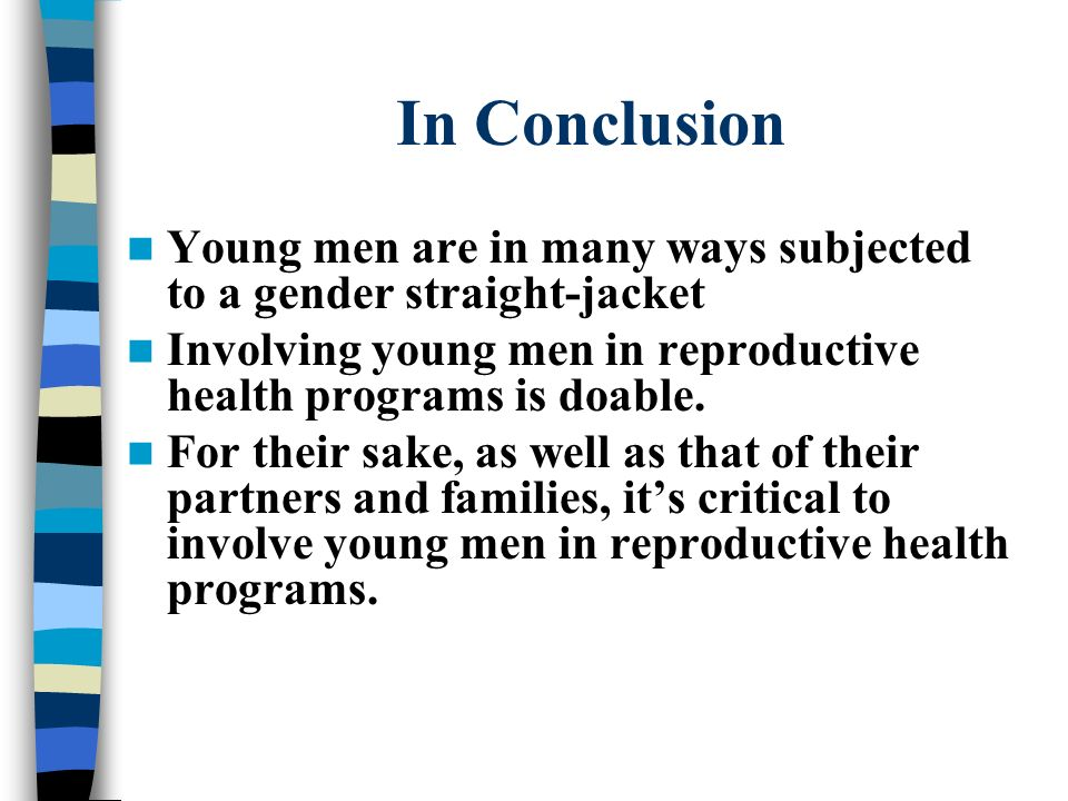 In Conclusion Young men are in many ways subjected to a gender straight-jacket Involving young men in reproductive health programs is doable. For thei