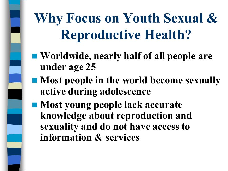 Why Focus on Youth Sexual & Reproductive Health? Worldwide, nearly half of all people are under age 25 Most people in the world become sexually active