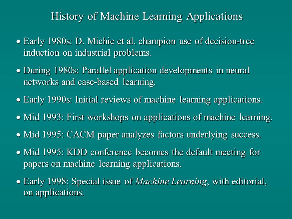 History of Machine Learning Applications Early 1980s: D. Michie et al. champion use of decision-tree induction on industrial problems. Early 1980s: D.