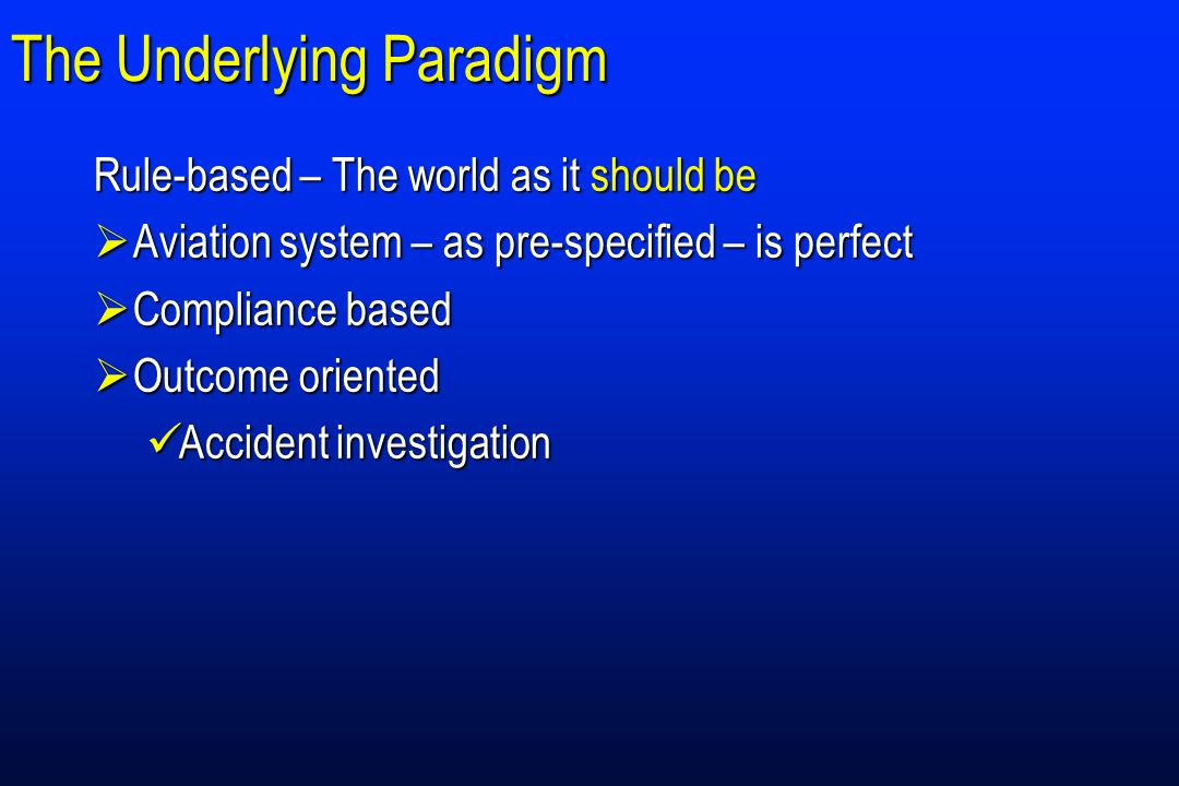 The Underlying Paradigm Rule-based – The world as it should be Aviation system – as pre-specified – is perfect Aviation system – as pre-specified – is