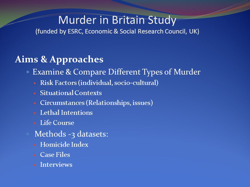 Murder in Britain Study (funded by ESRC, Economic & Social Research Council, UK) Aims & Approaches Examine & Compare Different Types of Murder Risk Factors (individual, socio-cultural) Situational Contexts Circumstances (Relationships, issues) Lethal Intentions Life Course Methods -3 datasets: Homicide Index Case Files Interviews