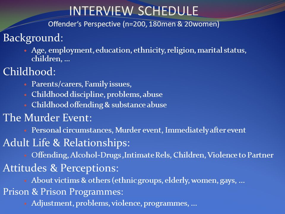 INTERVIEW SCHEDULE Offenders Perspective (n=200, 180men & 20women) Background: Age, employment, education, ethnicity, religion, marital status, children, … Childhood: Parents/carers, Family issues, Childhood discipline, problems, abuse Childhood offending & substance abuse The Murder Event: Personal circumstances, Murder event, Immediately after event Adult Life & Relationships: Offending, Alcohol-Drugs,Intimate Rels, Children, Violence to Partner Attitudes & Perceptions: About victims & others (ethnic groups, elderly, women, gays,...