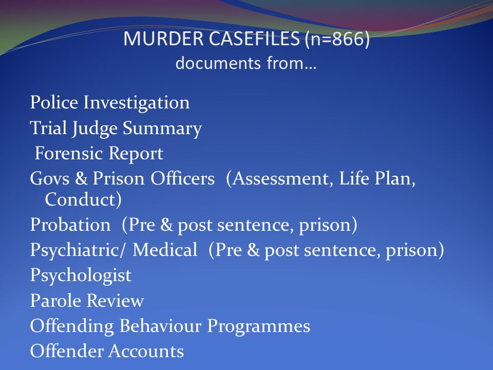 MURDER CASEFILES (n=866) documents from… Police Investigation Trial Judge Summary Forensic Report Govs & Prison Officers (Assessment, Life Plan, Conduct) Probation (Pre & post sentence, prison) Psychiatric/ Medical (Pre & post sentence, prison) Psychologist Parole Review Offending Behaviour Programmes Offender Accounts