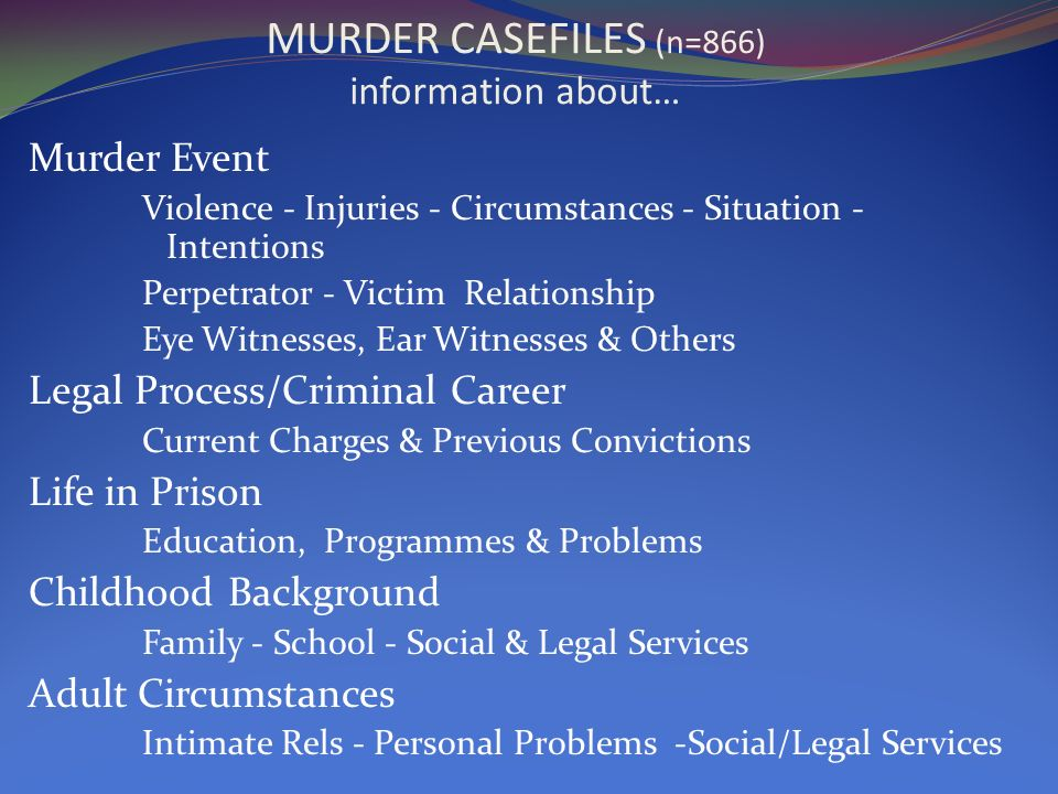 MURDER CASEFILES (n=866) information about… Murder Event Violence - Injuries - Circumstances - Situation - Intentions Perpetrator - Victim Relationship Eye Witnesses, Ear Witnesses & Others Legal Process/Criminal Career Current Charges & Previous Convictions Life in Prison Education, Programmes & Problems Childhood Background Family - School - Social & Legal Services Adult Circumstances Intimate Rels - Personal Problems -Social/Legal Services