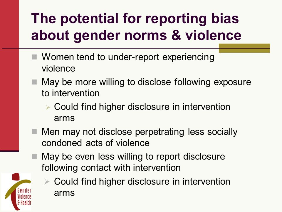 The potential for reporting bias about gender norms & violence Women tend to under-report experiencing violence May be more willing to disclose following exposure to intervention Could find higher disclosure in intervention arms Men may not disclose perpetrating less socially condoned acts of violence May be even less willing to report disclosure following contact with intervention Could find higher disclosure in intervention arms