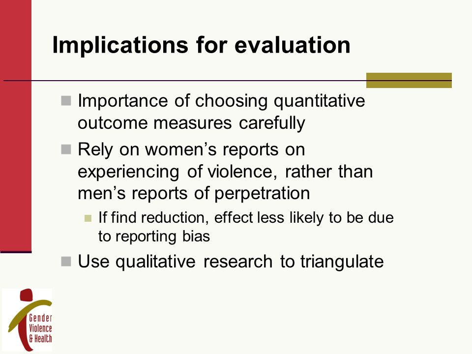 Implications for evaluation Importance of choosing quantitative outcome measures carefully Rely on womens reports on experiencing of violence, rather than mens reports of perpetration If find reduction, effect less likely to be due to reporting bias Use qualitative research to triangulate