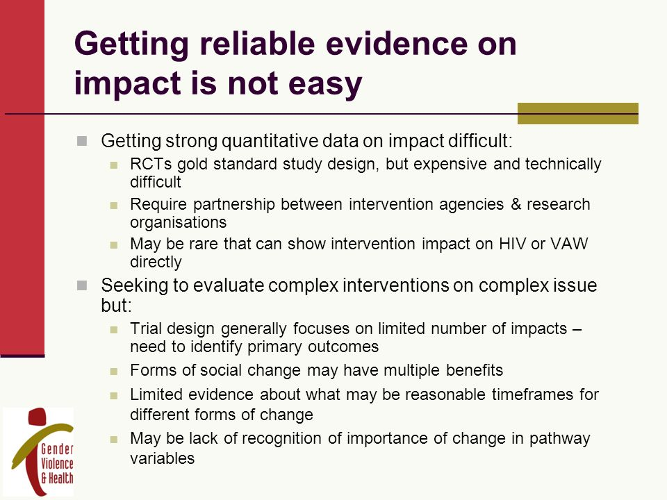 Getting reliable evidence on impact is not easy Getting strong quantitative data on impact difficult: RCTs gold standard study design, but expensive and technically difficult Require partnership between intervention agencies & research organisations May be rare that can show intervention impact on HIV or VAW directly Seeking to evaluate complex interventions on complex issue but: Trial design generally focuses on limited number of impacts – need to identify primary outcomes Forms of social change may have multiple benefits Limited evidence about what may be reasonable timeframes for different forms of change May be lack of recognition of importance of change in pathway variables
