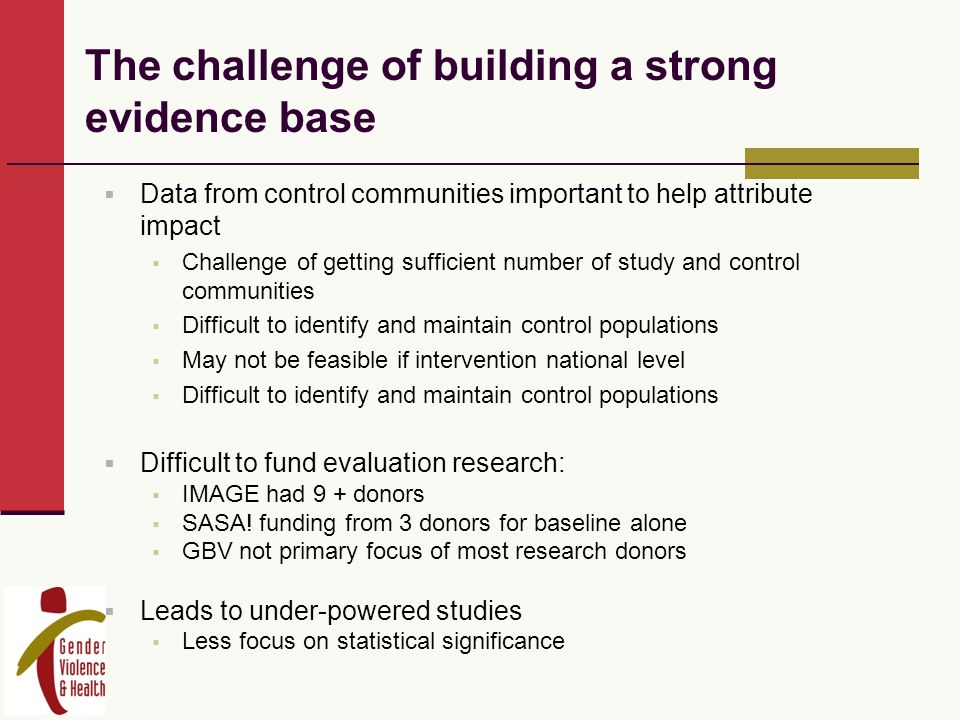 The challenge of building a strong evidence base Data from control communities important to help attribute impact Challenge of getting sufficient number of study and control communities Difficult to identify and maintain control populations May not be feasible if intervention national level Difficult to identify and maintain control populations Difficult to fund evaluation research: IMAGE had 9 + donors SASA.