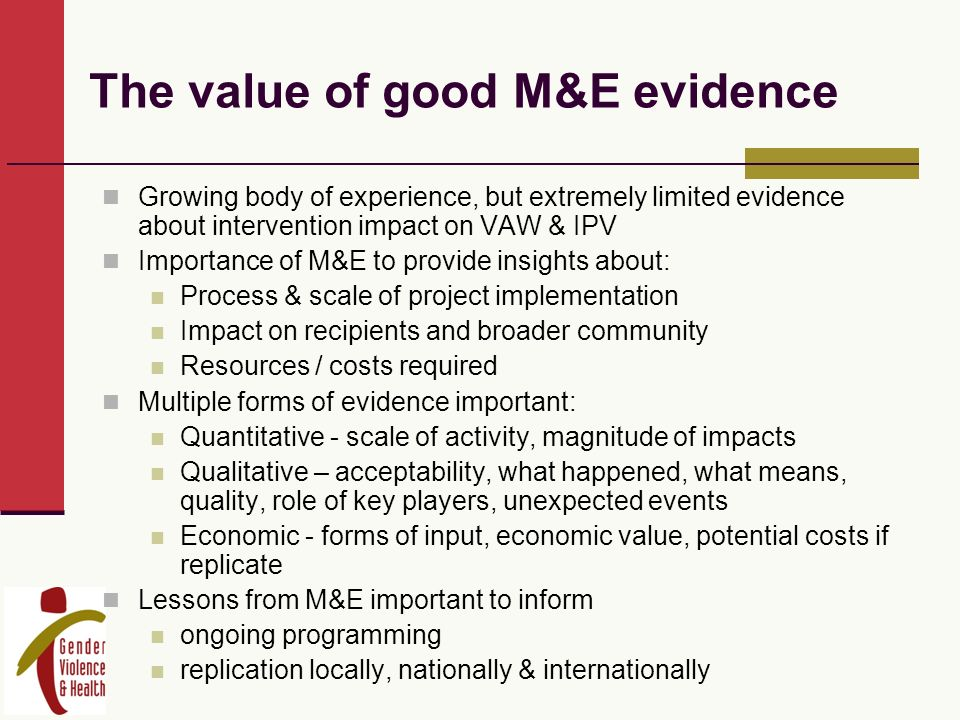 The value of good M&E evidence Growing body of experience, but extremely limited evidence about intervention impact on VAW & IPV Importance of M&E to provide insights about: Process & scale of project implementation Impact on recipients and broader community Resources / costs required Multiple forms of evidence important: Quantitative - scale of activity, magnitude of impacts Qualitative – acceptability, what happened, what means, quality, role of key players, unexpected events Economic - forms of input, economic value, potential costs if replicate Lessons from M&E important to inform ongoing programming replication locally, nationally & internationally