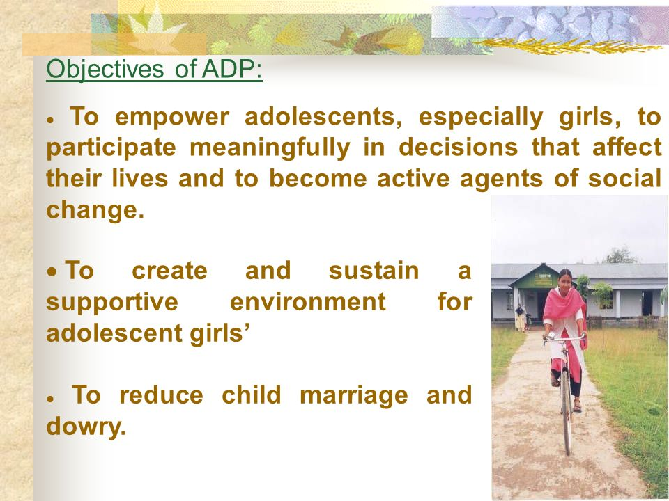 Objectives of ADP: To empower adolescents, especially girls, to participate meaningfully in decisions that affect their lives and to become active agents of social change.