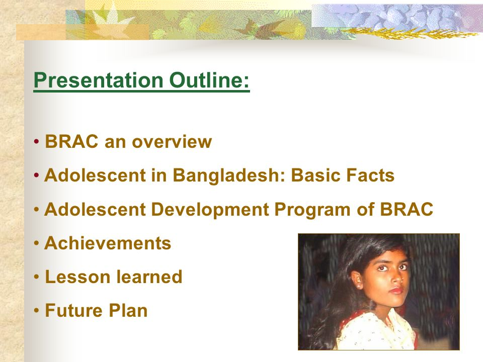 Presentation Outline: BRAC an overview Adolescent in Bangladesh: Basic Facts Adolescent Development Program of BRAC Achievements Lesson learned Future Plan