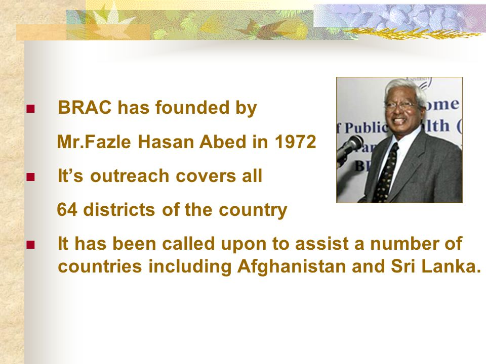 BRAC has founded by Mr.Fazle Hasan Abed in 1972 Its outreach covers all 64 districts of the country It has been called upon to assist a number of countries including Afghanistan and Sri Lanka.