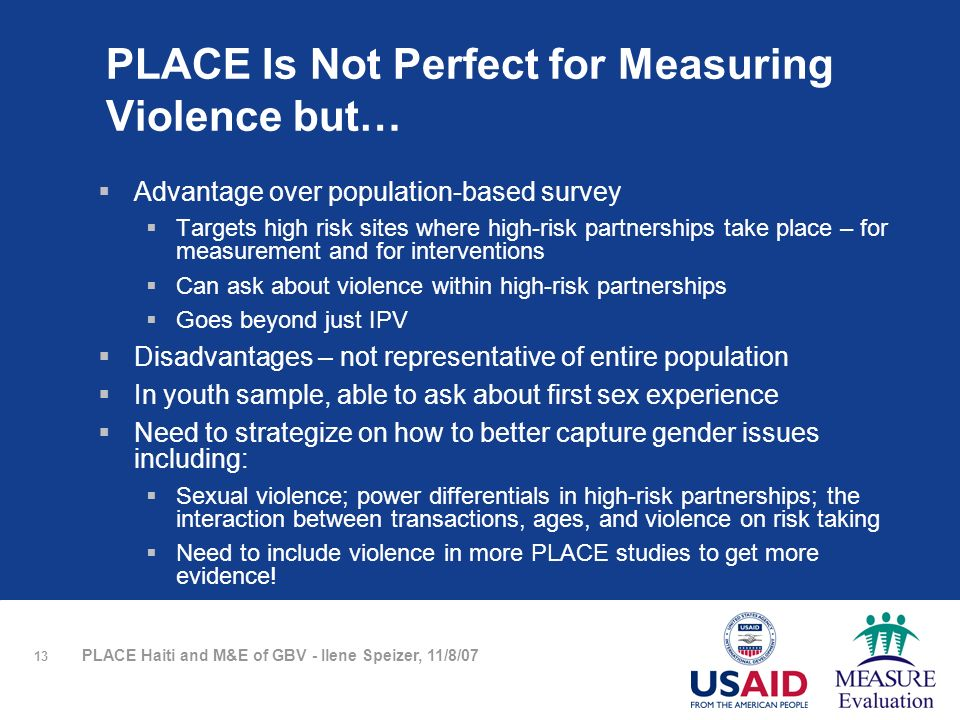 13 PLACE Haiti and M&E of GBV - Ilene Speizer, 11/8/07 PLACE Is Not Perfect for Measuring Violence but… Advantage over population-based survey Targets high risk sites where high-risk partnerships take place – for measurement and for interventions Can ask about violence within high-risk partnerships Goes beyond just IPV Disadvantages – not representative of entire population In youth sample, able to ask about first sex experience Need to strategize on how to better capture gender issues including: Sexual violence; power differentials in high-risk partnerships; the interaction between transactions, ages, and violence on risk taking Need to include violence in more PLACE studies to get more evidence!