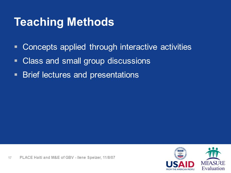 17 PLACE Haiti and M&E of GBV - Ilene Speizer, 11/8/07 Teaching Methods Concepts applied through interactive activities Class and small group discussions Brief lectures and presentations