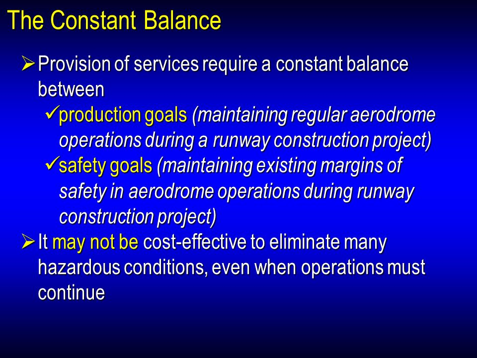 The Constant Balance Provision of services require a constant balance between Provision of services require a constant balance between production goals (maintaining regular aerodrome operations during a runway construction project) production goals (maintaining regular aerodrome operations during a runway construction project) safety goals (maintaining existing margins of safety in aerodrome operations during runway construction project) safety goals (maintaining existing margins of safety in aerodrome operations during runway construction project) It may not be cost-effective to eliminate many hazardous conditions, even when operations must continue It may not be cost-effective to eliminate many hazardous conditions, even when operations must continue Provision of services require a constant balance between Provision of services require a constant balance between production goals (maintaining regular aerodrome operations during a runway construction project) production goals (maintaining regular aerodrome operations during a runway construction project) safety goals (maintaining existing margins of safety in aerodrome operations during runway construction project) safety goals (maintaining existing margins of safety in aerodrome operations during runway construction project) It may not be cost-effective to eliminate many hazardous conditions, even when operations must continue It may not be cost-effective to eliminate many hazardous conditions, even when operations must continue