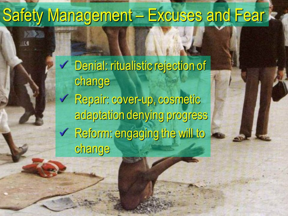 Denial: ritualistic rejection of change Denial: ritualistic rejection of change Repair: cover-up, cosmetic adaptation denying progress Repair: cover-up, cosmetic adaptation denying progress Reform: engaging the will to change Reform: engaging the will to change Safety Management – Excuses and Fear