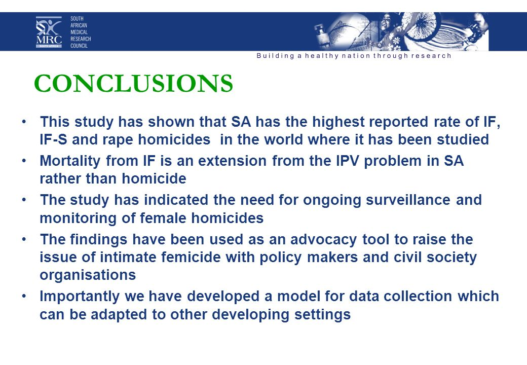CONCLUSIONS This study has shown that SA has the highest reported rate of IF, IF-S and rape homicides in the world where it has been studied Mortality from IF is an extension from the IPV problem in SA rather than homicide The study has indicated the need for ongoing surveillance and monitoring of female homicides The findings have been used as an advocacy tool to raise the issue of intimate femicide with policy makers and civil society organisations Importantly we have developed a model for data collection which can be adapted to other developing settings