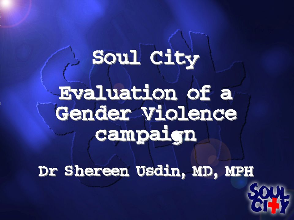 Soul City Evaluation of a Gender Violence campaign Dr Shereen Usdin, MD, MPH Soul City Evaluation of a Gender Violence campaign Dr Shereen Usdin, MD, MPH