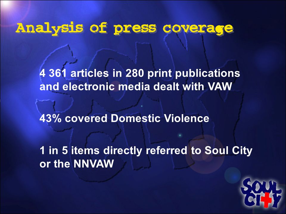 4 361 articles in 280 print publications and electronic media dealt with VAW 43% covered Domestic Violence 1 in 5 items directly referred to Soul City or the NNVAW Analysis of press coverage