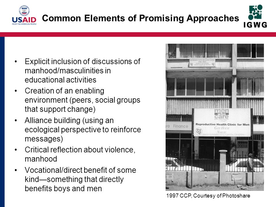 Common Elements of Promising Approaches Explicit inclusion of discussions of manhood/masculinities in educational activities Creation of an enabling environment (peers, social groups that support change) Alliance building (using an ecological perspective to reinforce messages) Critical reflection about violence, manhood Vocational/direct benefit of some kindsomething that directly benefits boys and men 1997 CCP, Courtesy of Photoshare