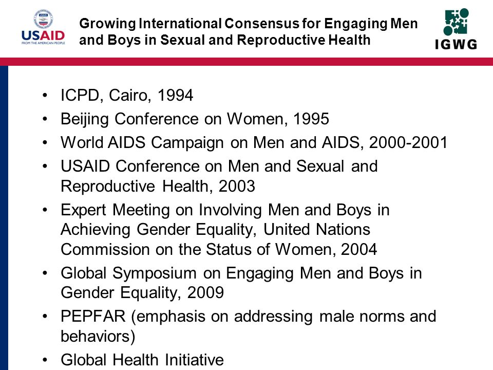 Growing International Consensus for Engaging Men and Boys in Sexual and Reproductive Health ICPD, Cairo, 1994 Beijing Conference on Women, 1995 World AIDS Campaign on Men and AIDS, 2000-2001 USAID Conference on Men and Sexual and Reproductive Health, 2003 Expert Meeting on Involving Men and Boys in Achieving Gender Equality, United Nations Commission on the Status of Women, 2004 Global Symposium on Engaging Men and Boys in Gender Equality, 2009 PEPFAR (emphasis on addressing male norms and behaviors) Global Health Initiative