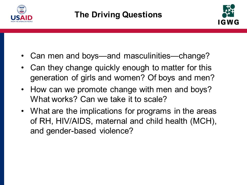 The Driving Questions Can men and boysand masculinitieschange.