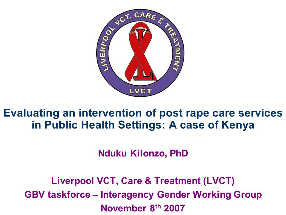 Evaluating an intervention of post rape care services in Public Health Settings: A case of Kenya Nduku Kilonzo, PhD Liverpool VCT, Care & Treatment (LVCT) GBV taskforce – Interagency Gender Working Group November 8 th 2007