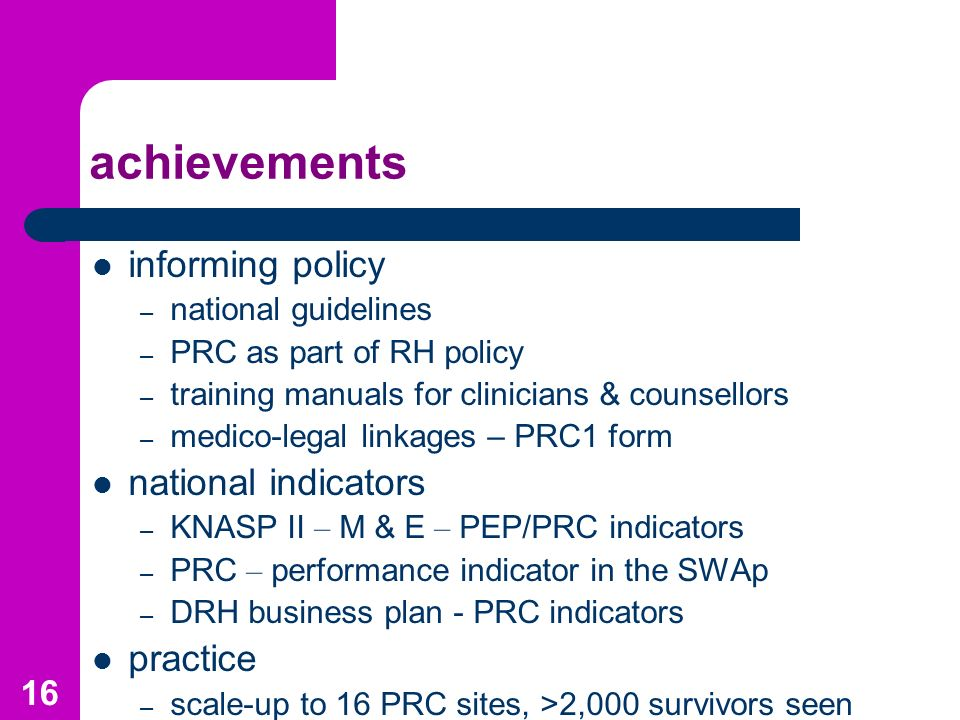 16 achievements informing policy – national guidelines – PRC as part of RH policy – training manuals for clinicians & counsellors – medico-legal linkages – PRC1 form national indicators – KNASP II – M & E – PEP/PRC indicators – PRC – performance indicator in the SWAp – DRH business plan - PRC indicators practice – scale-up to 16 PRC sites, >2,000 survivors seen