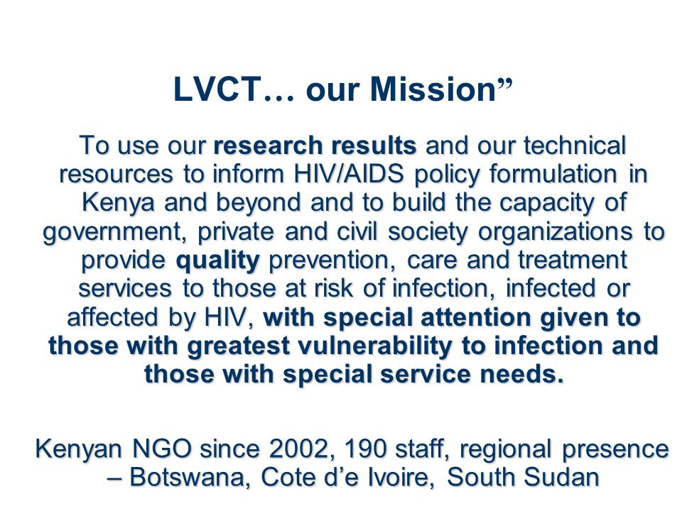 LVCT … our Mission To use our research results and our technical resources to inform HIV/AIDS policy formulation in Kenya and beyond and to build the capacity of government, private and civil society organizations to provide quality prevention, care and treatment services to those at risk of infection, infected or affected by HIV, with special attention given to those with greatest vulnerability to infection and those with special service needs.
