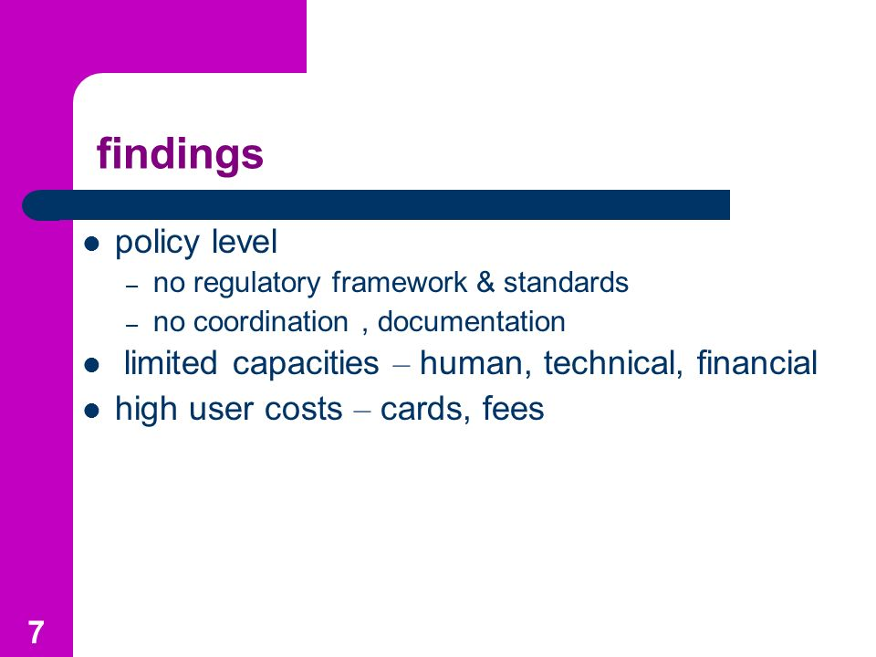 7 findings policy level – no regulatory framework & standards – no coordination, documentation limited capacities – human, technical, financial high user costs – cards, fees
