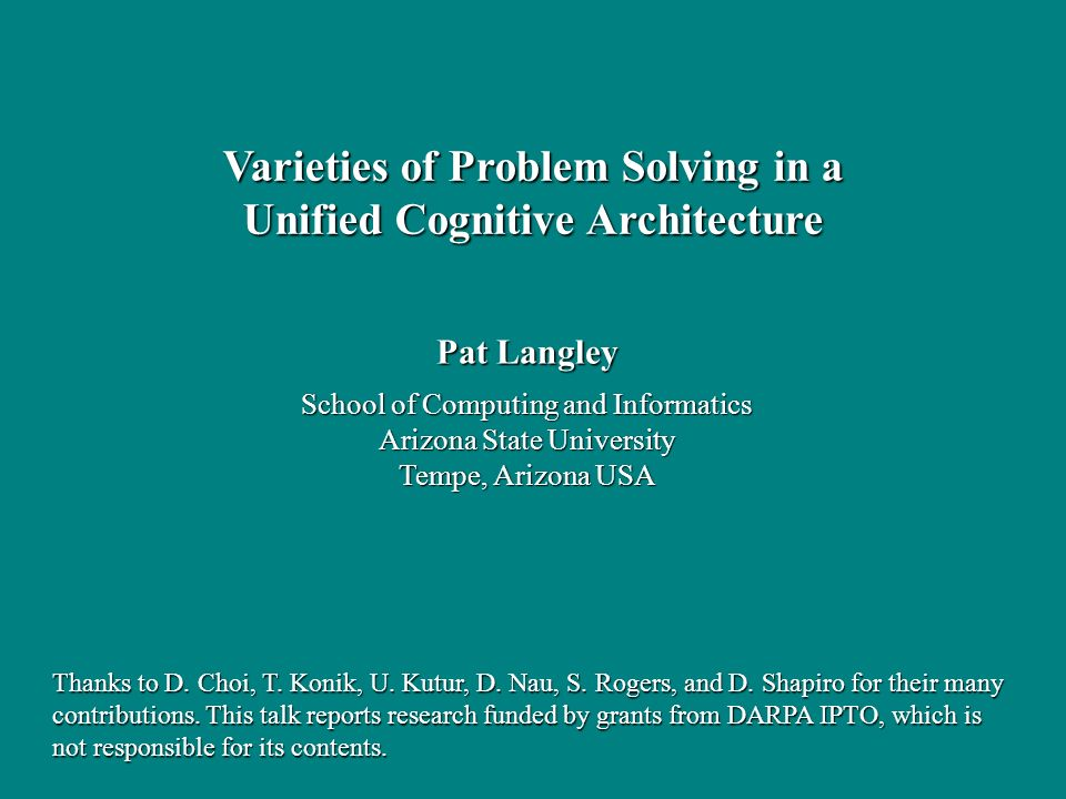 Pat Langley School of Computing and Informatics Arizona State University Tempe, Arizona USA Varieties of Problem Solving in a Unified Cognitive Architecture Thanks to D.