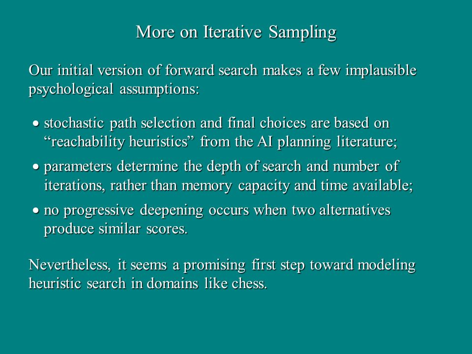 More on Iterative Sampling Our initial version of forward search makes a few implausible psychological assumptions: stochastic path selection and final choices are based on reachability heuristics from the AI planning literature; stochastic path selection and final choices are based on reachability heuristics from the AI planning literature; parameters determine the depth of search and number of iterations, rather than memory capacity and time available; parameters determine the depth of search and number of iterations, rather than memory capacity and time available; no progressive deepening occurs when two alternatives produce similar scores.