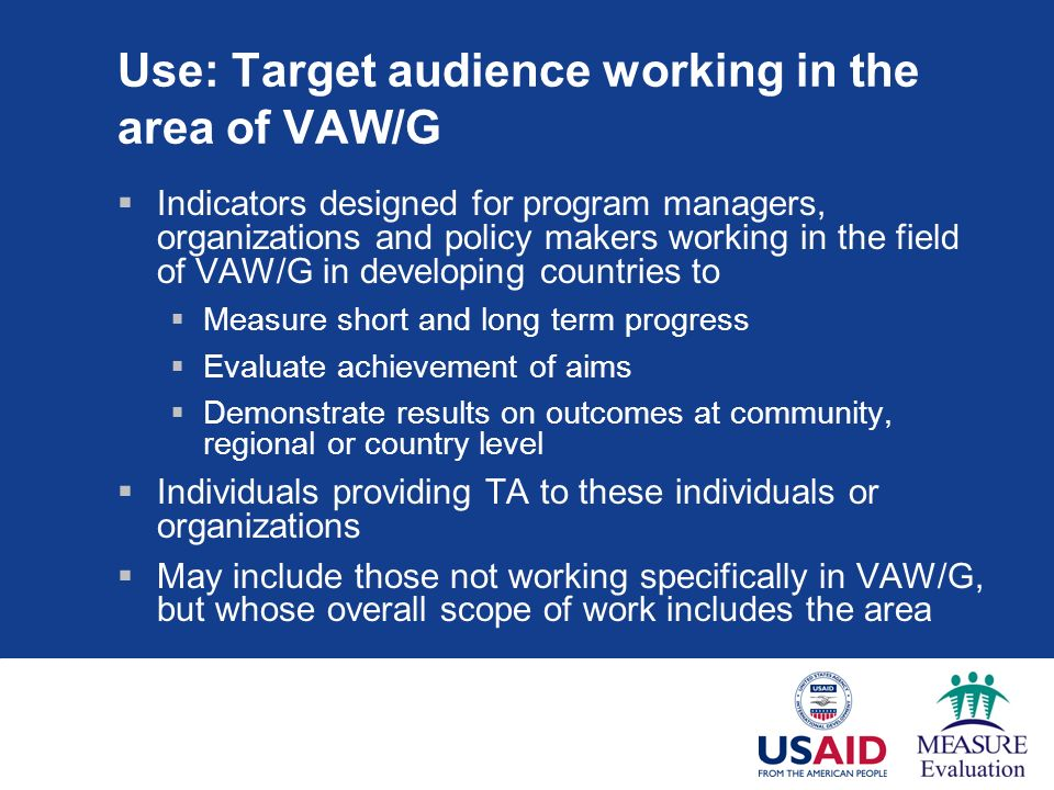 Use: Target audience working in the area of VAW/G Indicators designed for program managers, organizations and policy makers working in the field of VAW/G in developing countries to Measure short and long term progress Evaluate achievement of aims Demonstrate results on outcomes at community, regional or country level Individuals providing TA to these individuals or organizations May include those not working specifically in VAW/G, but whose overall scope of work includes the area