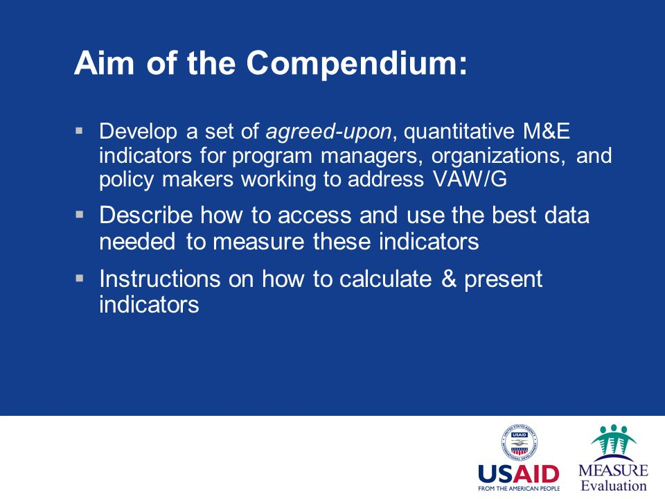 Aim of the Compendium: Develop a set of agreed-upon, quantitative M&E indicators for program managers, organizations, and policy makers working to address VAW/G Describe how to access and use the best data needed to measure these indicators Instructions on how to calculate & present indicators