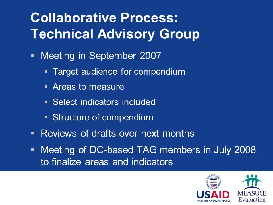 Collaborative Process: Technical Advisory Group Meeting in September 2007 Target audience for compendium Areas to measure Select indicators included Structure of compendium Reviews of drafts over next months Meeting of DC-based TAG members in July 2008 to finalize areas and indicators