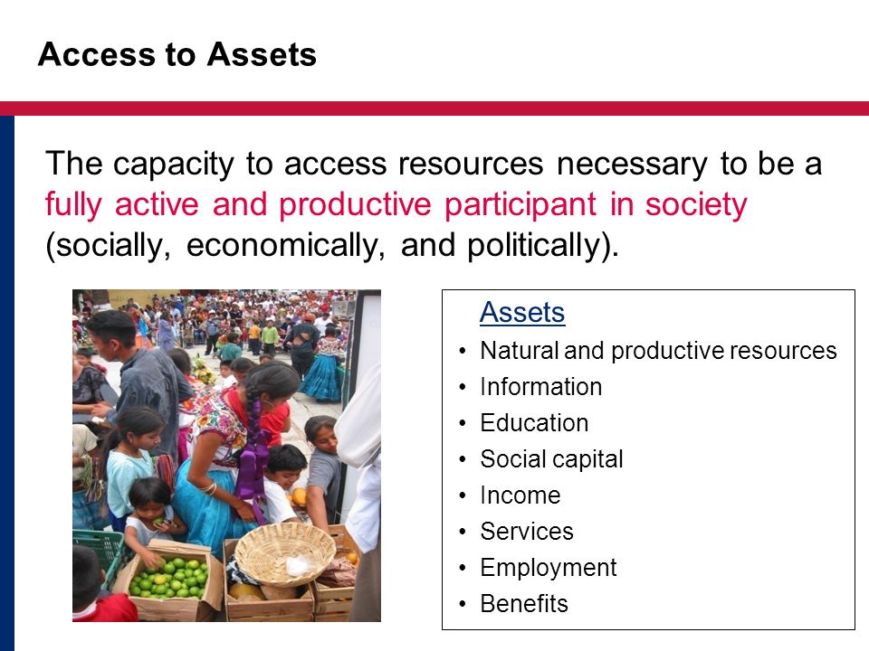 Access to Assets The capacity to access resources necessary to be a fully active and productive participant in society (socially, economically, and po