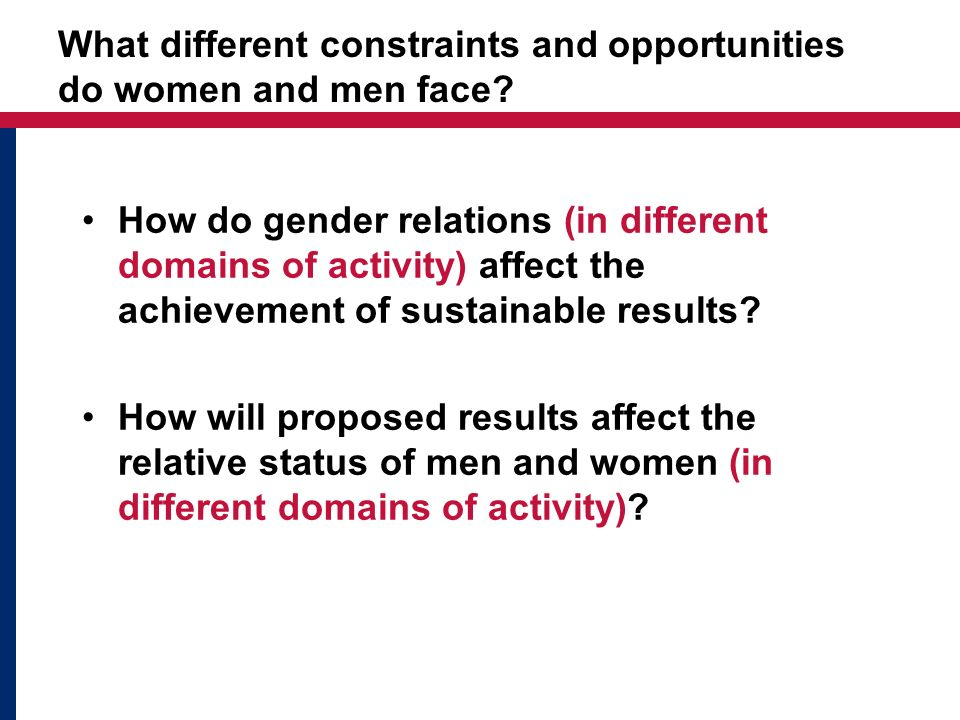 What different constraints and opportunities do women and men face? How do gender relations (in different domains of activity) affect the achievement