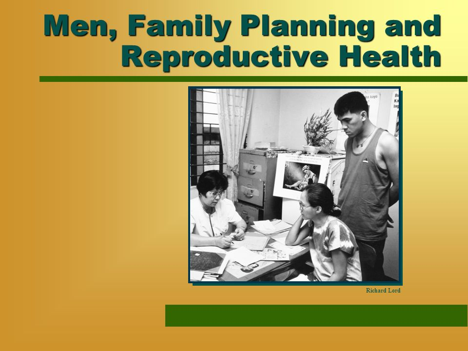 Men, Family Planning and Reproductive Health Richard Lord