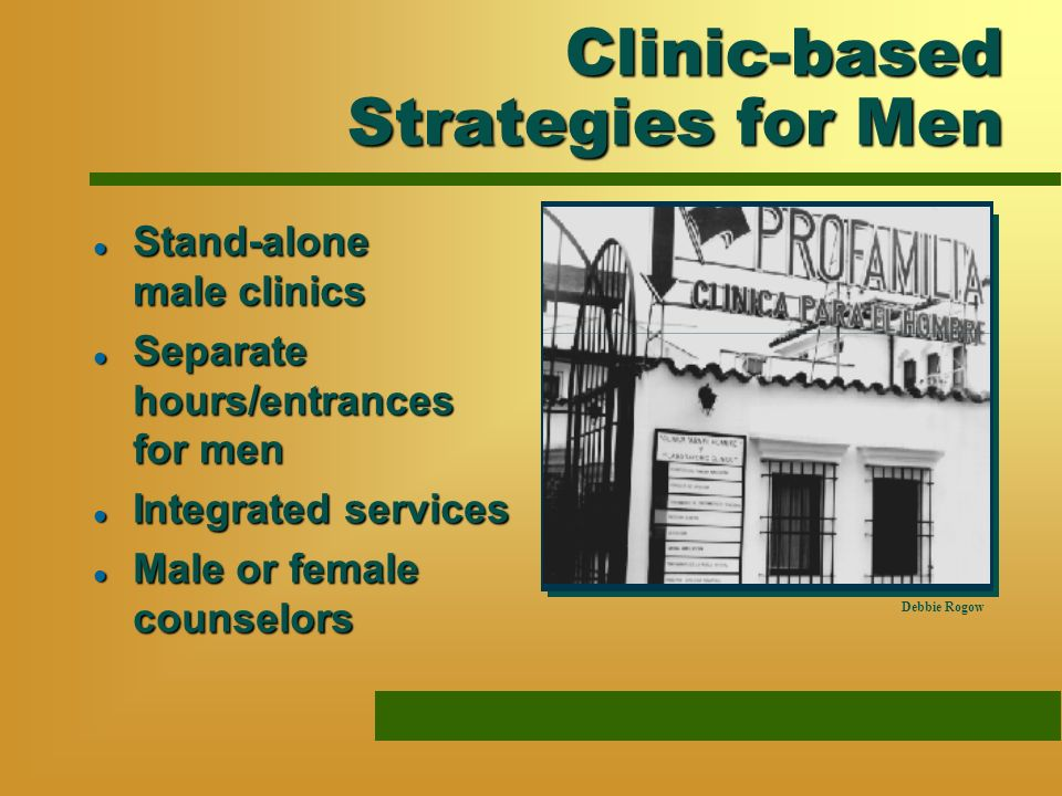 Clinic-based Strategies for Men l Stand-alone male clinics l Separate hours/entrances for men l Integrated services l Male or female counselors Debbie Rogow